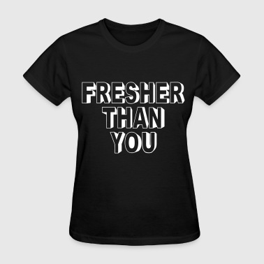 Fresher Than You - Women's T-Shirt