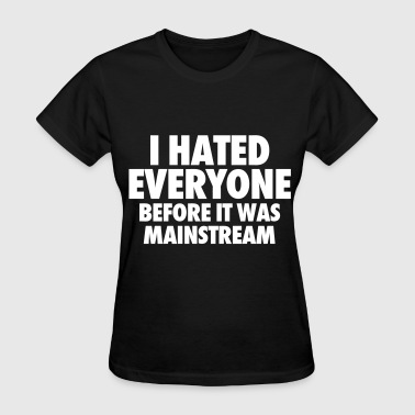 I Hate Everyone Before It Was Mainstream - Women's T-Shirt