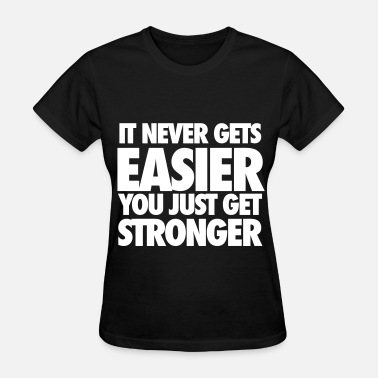 You Just Get Stronger It Never Gets Easier You Just Get Stronger - Women's T-Shirt