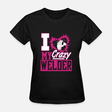 Love My Welder Welder valentine - I love my crazy welder - Women's T-Shirt