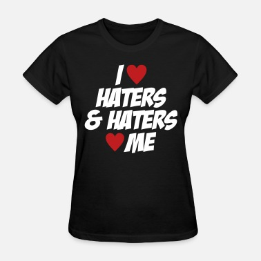 Haters Make Me Famous I Love Haters & Haters Love Me - Women's T-Shirt