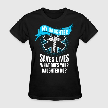Nurse Daughter My Daughter Saves Lives Your Daughter Do Nurse - Women's T-Shirt