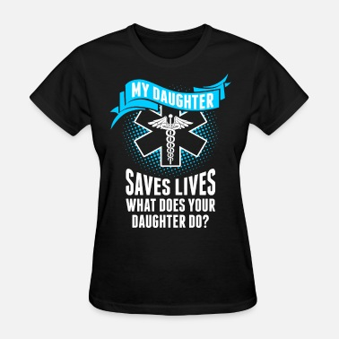 My Daughter Saves Lives My Daughter Saves Lives Your Daughter Do Nurse - Women's T-Shirt