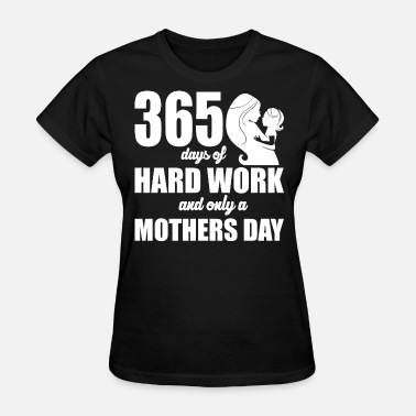Hardworking 365 days of Hardwork and only a Mothers Day - Women's T-Shirt