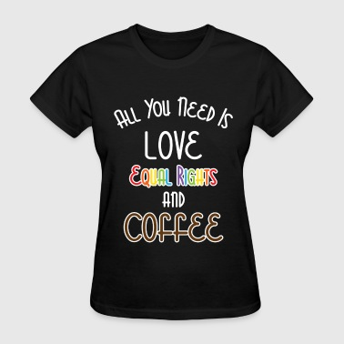 Love Needs No Words All You Need Is Love Equal Right And Coffee LGBT  - Women's T-Shirt
