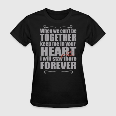 When we can't be together keep me in your heart i - Women's T-Shirt