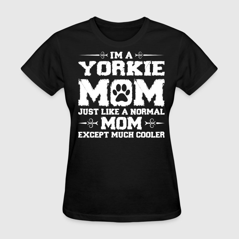 Im Yorkie Mom Just Like Normal Except Much Cooler - Women's T-Shirt