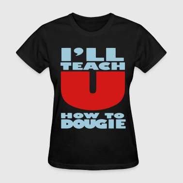 Fucking Teaching I'LL TEACH YOU HOW TO DOUGIE - Women's T-Shirt