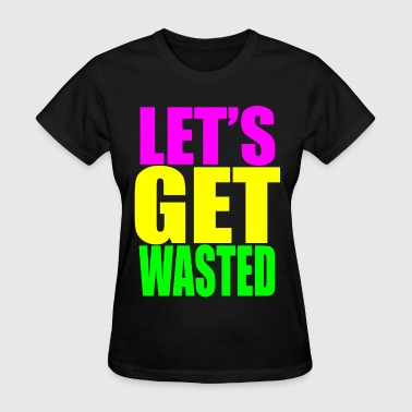 lets get wasted - Women's T-Shirt