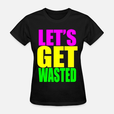 Get Wasted lets get wasted - Women's T-Shirt