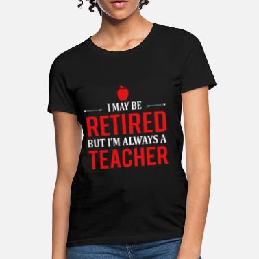 Xxx Teacher Teacher - I may be retired but I'm always a teache - Women's T-Shirt