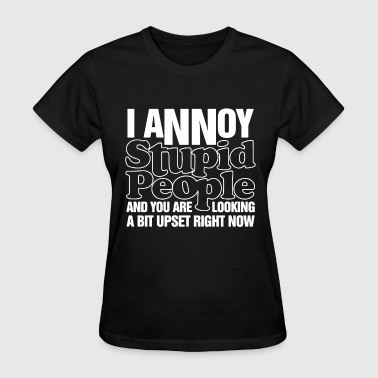 Stupid Annoying I Annoy Stupid People Mens Funny Offensive Slogan - Women's T-Shirt