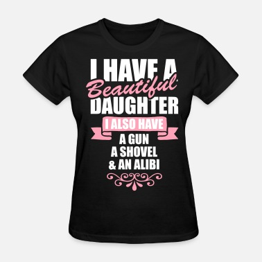 I Have A Beautiful Daughter I Also Have A Gun A Shovel And An Alibi I Have A Beautiful Daughter I Also Have A Gun.... - Women's T-Shirt