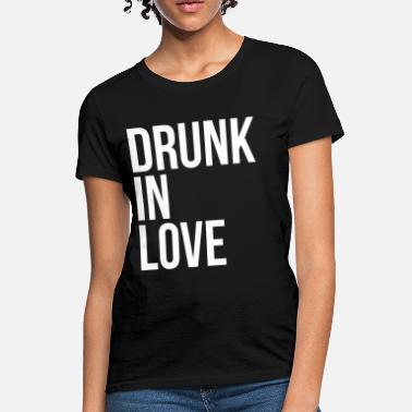 Drunk In Love Drunk in love - Women's T-Shirt