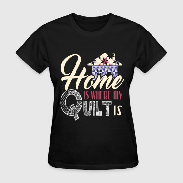 Quilting - Home is where my quilt is - Women's T-Shirt