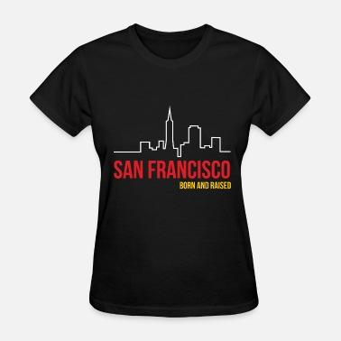 Bay Area Born And Raised San Francisco Born and Raised - Women's T-Shirt
