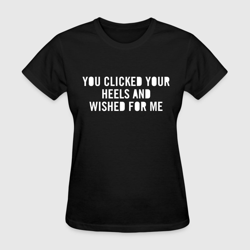 You clicked your heels and wished for me - Women's T-Shirt