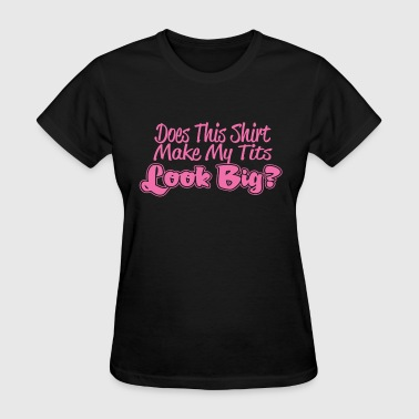 Tit Ladies Does This Shirt Make My Tits Look Big - Women's T-Shirt