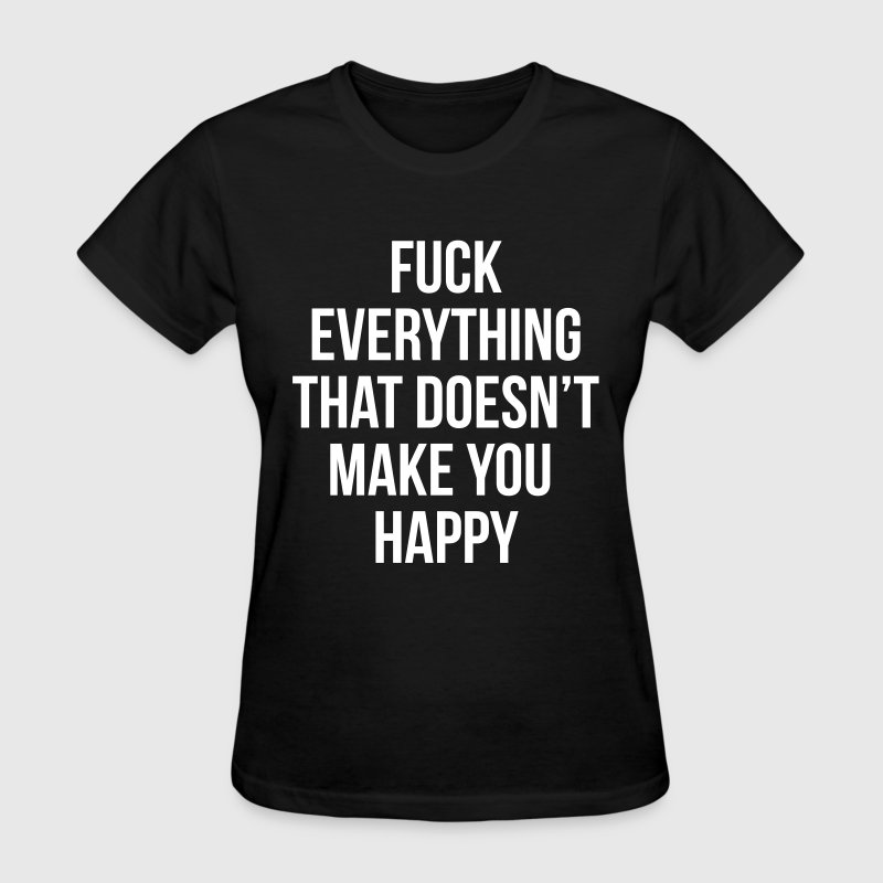 Fuck everything that doesn't make you happy - Women's T-Shirt