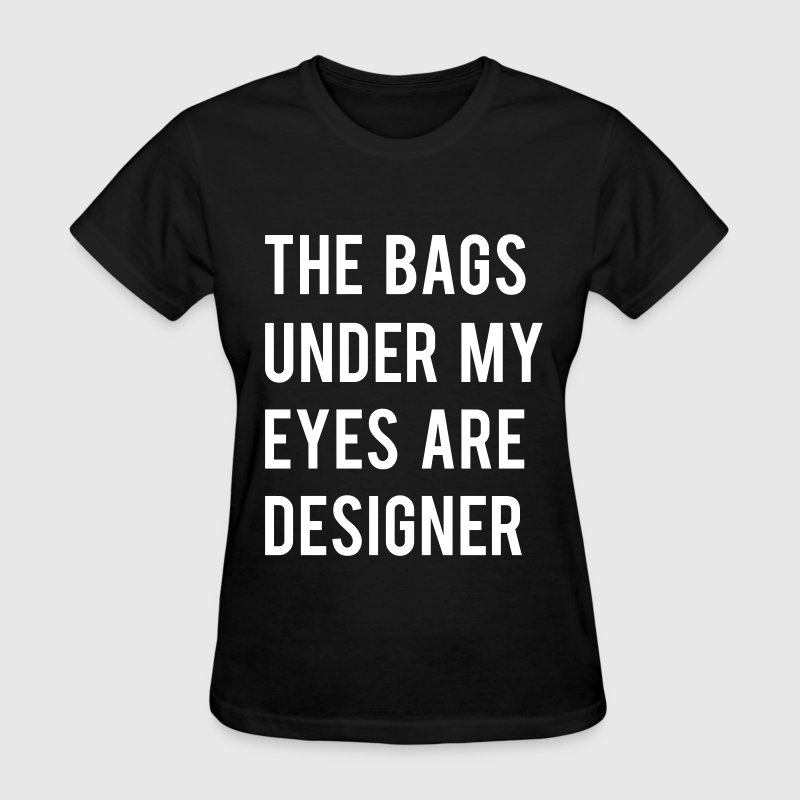 THE BAGS UNDER MY EYES ARE DESIGNER - Women's T-Shirt