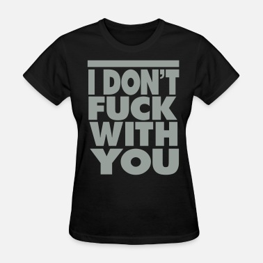 I Dont Fuck With You FUCK WITH YOU - Women's T-Shirt