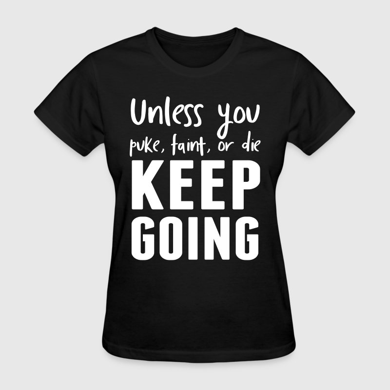 Unless you puke faint or die keep going - Women's T-Shirt