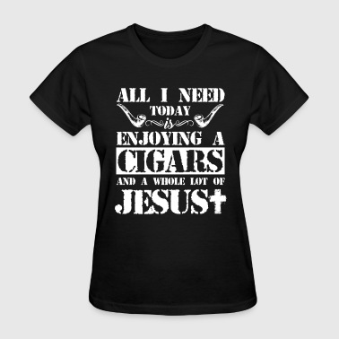 All I Need Is Cigar And Jesus - Women's T-Shirt