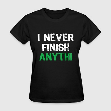 Struggle Meme I Never Finish Anything - Women's T-Shirt