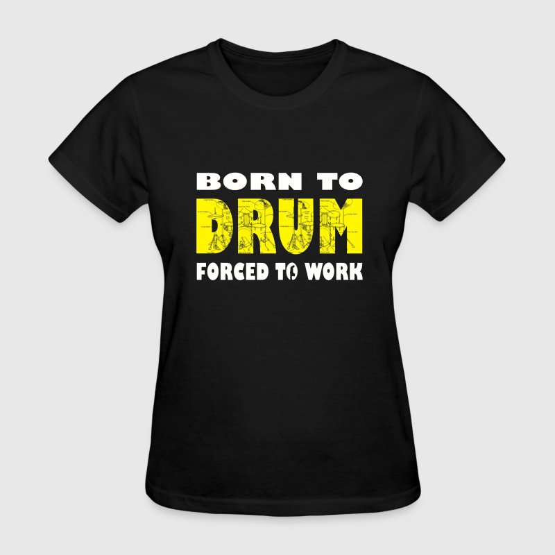 Born to Drum Forced To Work - Women's T-Shirt
