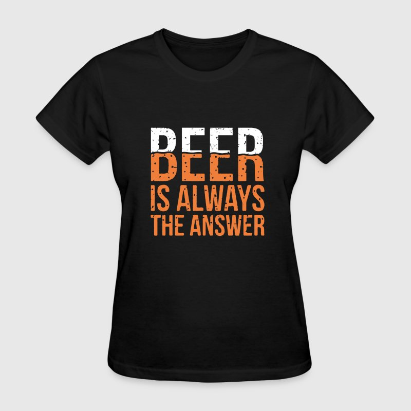 Beer Is Always The Answer - Women's T-Shirt