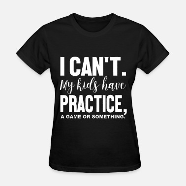 Practice I Can t My Kids Have Practice a game or something - Women's T-Shirt