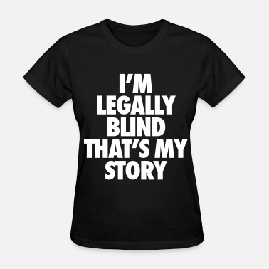 Blind Funny I'm Legally Blind That's My Story - Women's T-Shirt