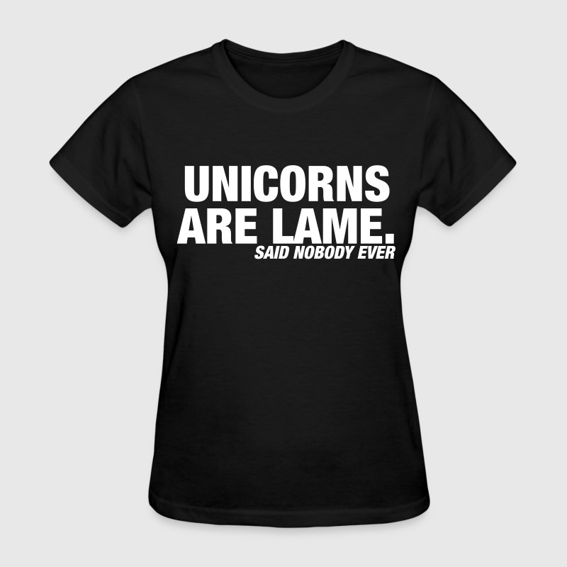Unicorns are Lame t shirt, said nobody ever - Women's T-Shirt