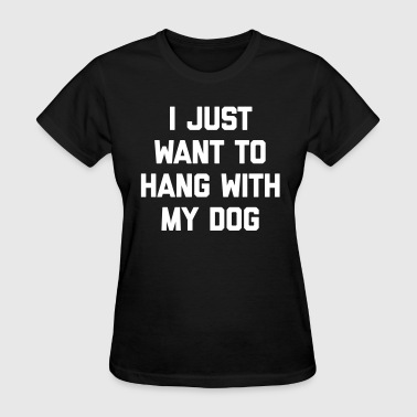 Hang With My Dog Funny Quote - Women's T-Shirt