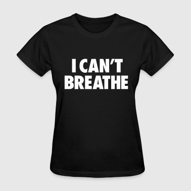 I Cant Breathe I CAN'T BREATHE - Women's T-Shirt