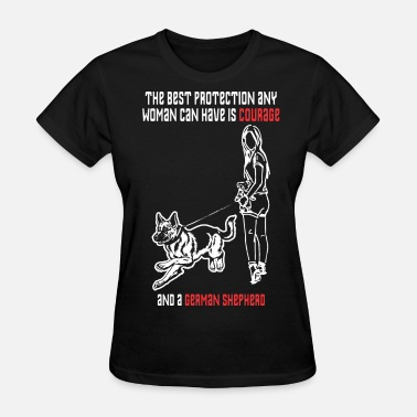 Protection Of Animals Best Protection Woman Have Courage German Shepherd - Women's T-Shirt
