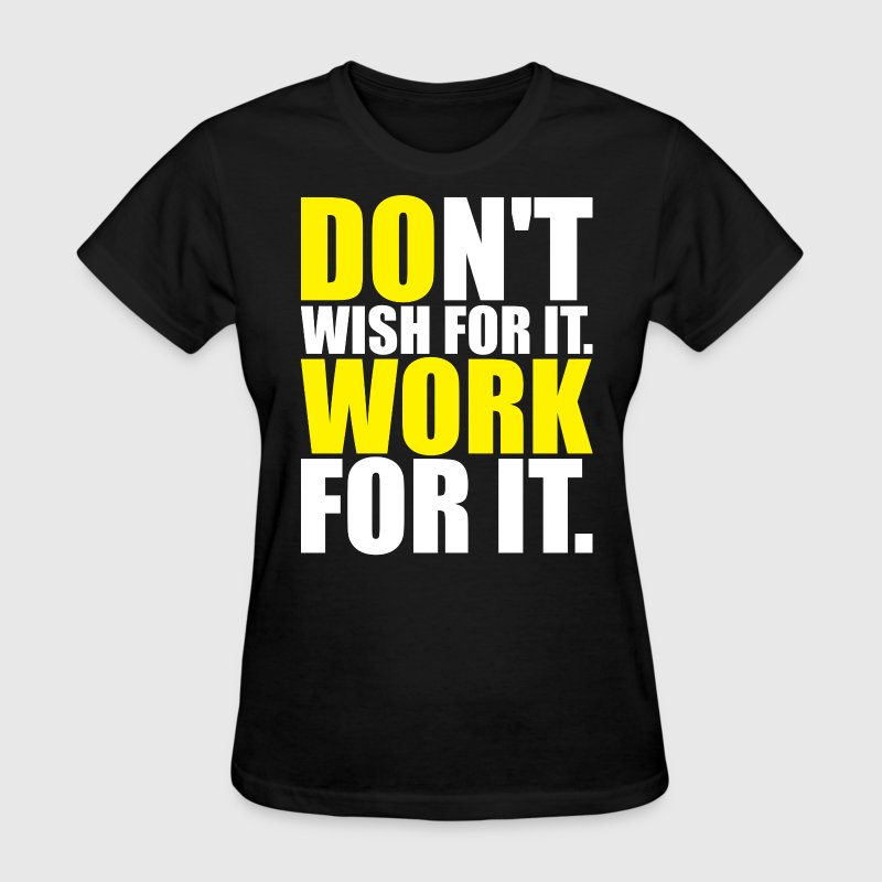 Don't Wish For It. Work For It. - Women's T-Shirt