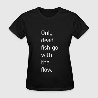 """only Dead Fish Go With The Flow. Only Dead Fish Go With The Flow - Women's T-Shirt"