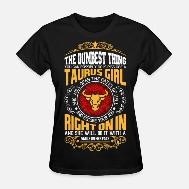 Taurus The Dumbest Thing You Can Possibly Do Is Piss Off  - Women's T-Shirt