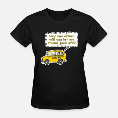 School Hey Bus Driver Will You let My Friend Jack Off? - Women's T-Shirt