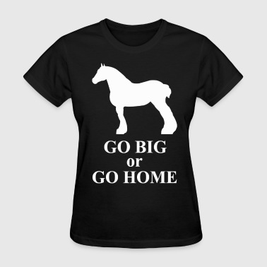 Go Big or Go Home - Draft Horse - Women's T-Shirt