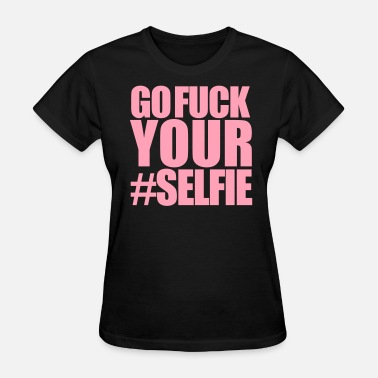 Fuck You And Your Selfies Go Fuck Your #Selfie - Women's T-Shirt