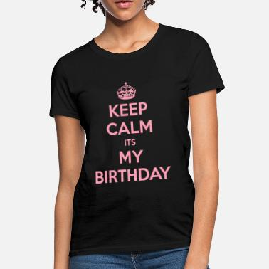 Keep Calm And Its My Birthday Keep Calm Its My Birthday - Women's T-Shirt