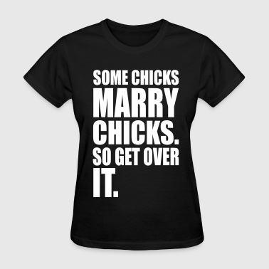 Some SOME CHICKS MARRY CHICKS SO GET OVER IT - Women's T-Shirt