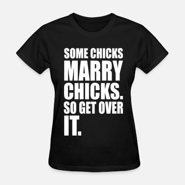I Love Shoes Booze And Chicks With Big Boobs SOME CHICKS MARRY CHICKS SO GET OVER IT - Women's T-Shirt