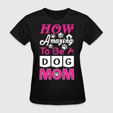 Amazing Dog How Amazing To Be A Dog Mom - Women's T-Shirt