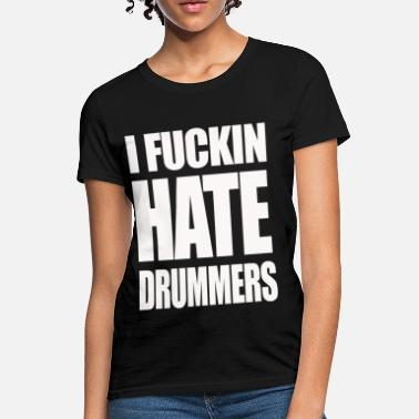 Fuck Hate i fucking hate drummers - Women's T-Shirt