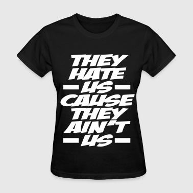 They Hate Us Cause They Aint Us They Hate Us Cause They Ain't Us - Women's T-Shirt