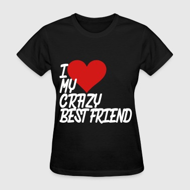I Love My Crazy Best Friend I Love My Crazy Best Friend - Women's T-Shirt