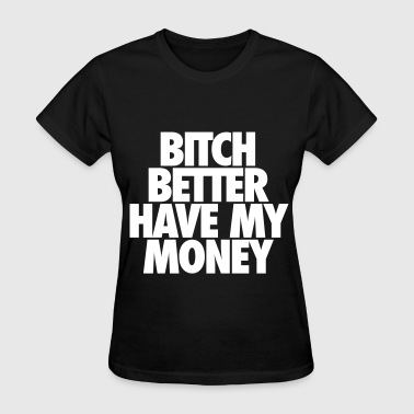Bitch Better Have My Money - Women's T-Shirt